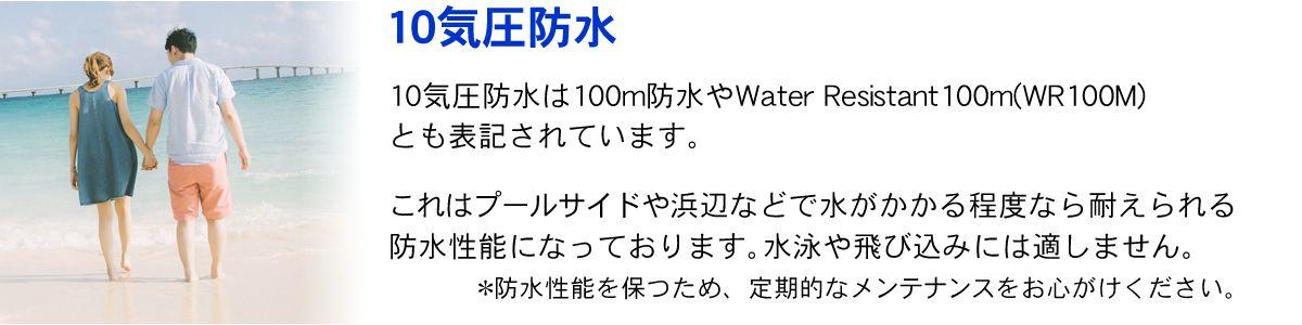 10気圧防水とは。10気圧防水、または100m防水と表記されています。これはプールサイドや浜辺などで水がかかる程度なら耐えられる防水性能になっております。水泳や飛び込みには適しません。防水性能を保つため、定期的なメンテナンスをお心がけください。