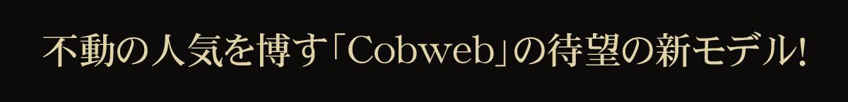 不動の人気を博す「Cobweb」の待望の新モデル!