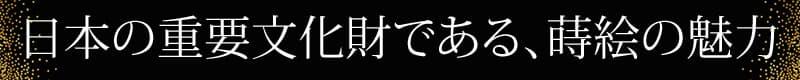 日本の重要文化財である、蒔絵の魅力