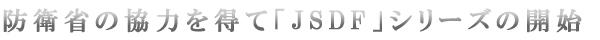 防衛省の協力を得て「JSDF」シリーズの開始