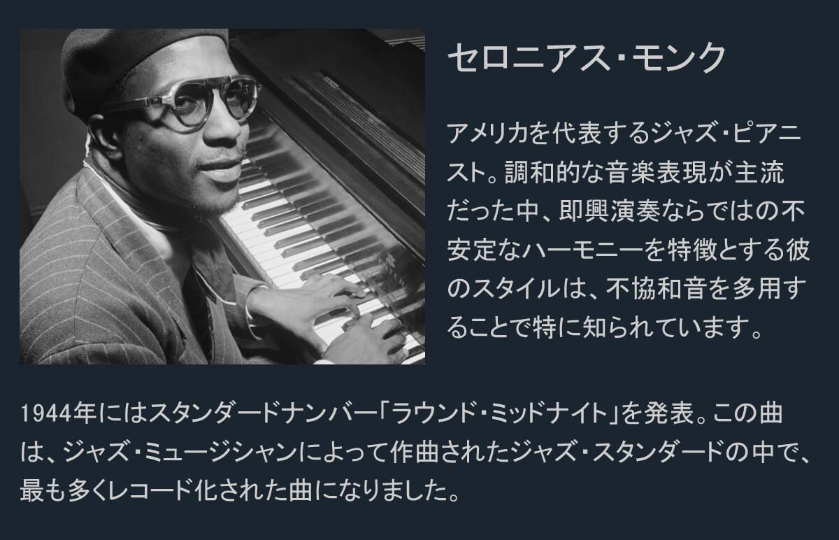 セロニアス・モンクとは。アメリカを代表するジャズ・ピアニスト。調和的な音楽表現が主流だった中、即興演奏ならではの不安定なハーモニーを特徴とする彼のスタイルは、不協和音を多用することで特に知られています。  1944年にはスタンダードナンバー「ラウンド・ミッドナイト」を発表。この曲は、ジャズ・ミュージシャンによって作曲されたジャズ・スタンダードの中で、最も多くレコード化された曲になりました。