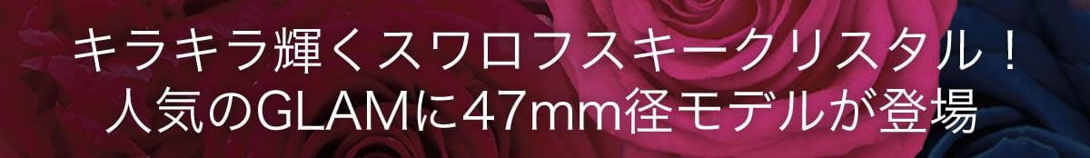 キラキラ輝くスワロフスキークリスタル!人気のGLAMに47mmモデルが登場