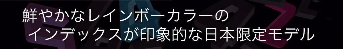 鮮やかなレインボーカラーのインデックスが印象的な日本限定モデル