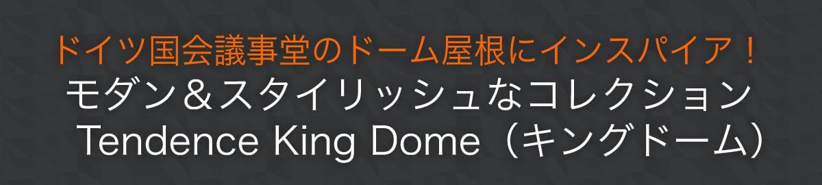 ドイツ国会議事堂のドーム屋根にインスパイア!モダン&スタイリッシュなコレクションTendence King Dome(キングドーム)