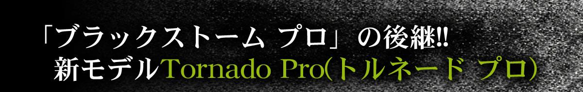 ブラックストームプロの後継!新モデル「トルネード プロ」9031567