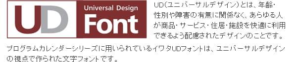 UD(ユニバーサルデザイン)とは、年齢・性別や障害の有無に関係なく、あらゆる人が商品・サービス・住居・施設を快適に利用できるよう配慮されたデザインのことです。プログラムカレンダーシリーズに用いられているイワタUDフォントは、ユニバーサルデザインの視点で作られた文字フォントです。