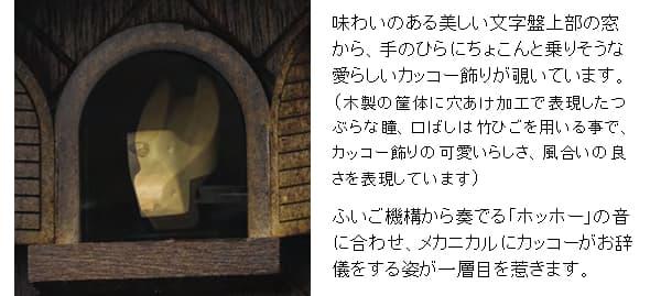 味わいのある美しい文字盤上部の窓から、手のひらにちょこんと乗りそうな愛らしいカッコー飾りが覗いています。(木製の筐体に穴あけ加工で表現したつぶらな瞳、口ばしは竹ひごを用いる事で、カッコー飾りの可愛いらしさ、風合いの良さを表現しています)ふいご機構から奏でる「ホッホー」の音に合わせ、メカニカルにカッコーがお辞儀をする姿が一層目を惹きます。