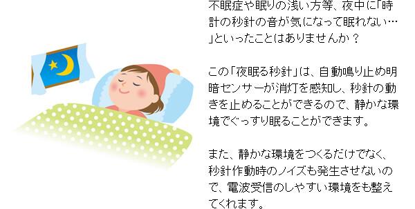 不眠症や眠りの浅い方等、夜中に「時計の秒針の音が気になって眠れない…」といったことはありませんか? この「夜眠る秒針」は、自動鳴り止め明暗センサーが消灯を感知し、秒針の動きを止めることができるので、静かな環境でぐっすり眠ることができます。 また、静かな環境をつくるだけでなく、秒針作動時のノイズも発生させないので、電波受信のしやすい環境をも整えてくれます。