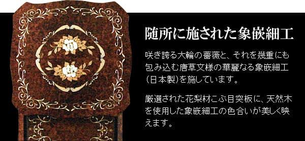 随所に施された象嵌細工 咲き誇る大輪の薔薇と、それを幾重にも包み込む唐草文様の華麗なる象嵌細工(日本製)を施しています。 厳選された花梨材こぶ目突板に、天然木を使用した象嵌細工の色合いが美しく映えます。