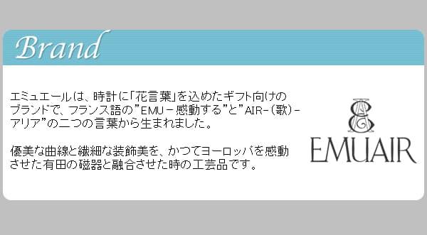 """エミュエールは、時計に「花言葉」を込めたギフト向けのブランドで、フランス語の""""EMU?感動する""""と""""AIR-(歌)-アリア""""の二つの言葉から生まれました。優美な曲線と繊細な装飾美を、かつてヨーロッパを感動させた有田の磁器と融合させた時の工芸品です。"""