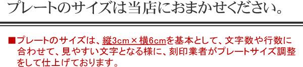 プレートのサイズは当店におまかせください。         プレートのサイズは、縦3cm×横6cmを基本として、文字数や行数に合わせて、見やすい文字となる様に、刻印業者がプレートサイズ調整をして仕上げております。
