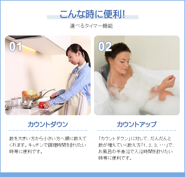 こんな時に便利! 選べるタイマー機能 カウントダウン…数を大きい方から小さい方へ順に数えてくれます。キッチンで調理時間を計りたい時等に便利です。 カウントアップ…「カウントダウン」に対して、だんだんと数が増えていく数え方「1、2、3、・・・」で、お風呂の半身浴で入浴時間を計りたい時等に便利です。